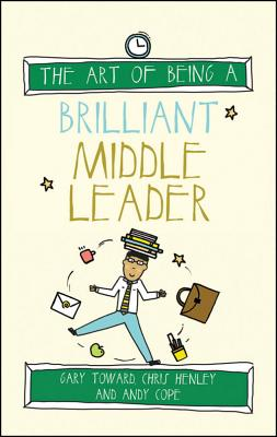 The Art of Being a Brilliant Middle Leader - Cope, Andy, and Toward, Gary, and Henley, Chris