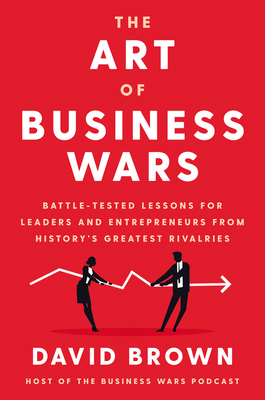 The Art of Business Wars: Battle-Tested Lessons for Leaders and Entrepreneurs from History's Greatest Rivalries - Brown, David