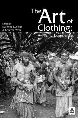 The Art of Clothing: A Pacific Experience - Were, & Kuchler, and Were, Graeme (Editor), and Kuchler, Susanne (Editor)