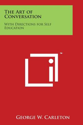 The Art of Conversation: With Directions for Self Education - Carleton, George W