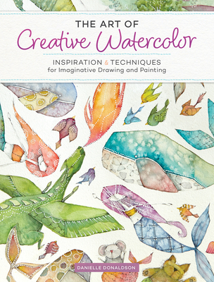 The Art of Creative Watercolor: Inspiration and Techniques for Imaginative Drawing and Painting - Donaldson, Danielle
