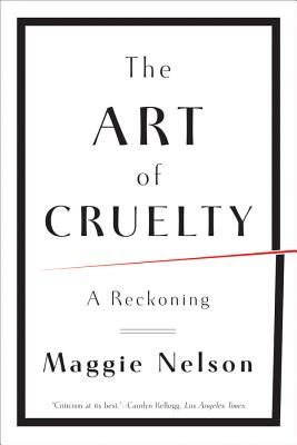 The Art of Cruelty: A Reckoning - Nelson, Maggie