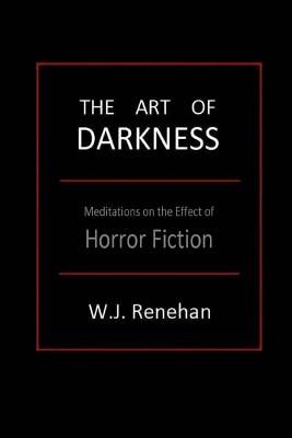 The Art of Darkness: Meditations on the Effect of Horror Fiction - Renehan, W J