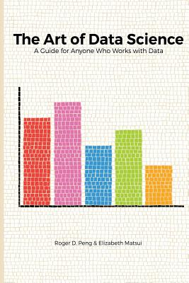 The Art of Data Science - Peng, Roger, and Matsui, Elizabeth