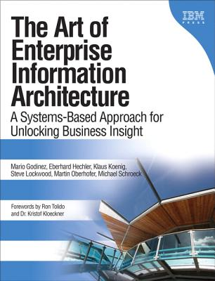 The Art of Enterprise Information Architecture: A Systems-Based Approach for Unlocking Business Insight - Godinez, Mario, and Hechler, Eberhard, and Koenig, Klaus