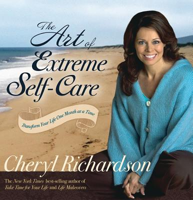 The Art of Extreme Self-Care: Transform Your Life One Month at a Time - Richardson, Cheryl