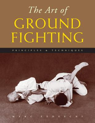 The Art of Ground Fighting: Principles & Techniques - Tedeschi, Marc