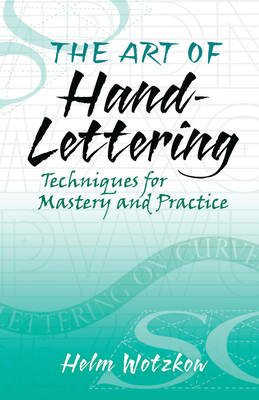 The Art of Hand-Lettering: Techniques for Mastery and Practice - Wotzkow, Helm