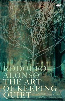 The Art of Keeping Quiet: Poems 1952-2011 - Alonso, Rodolfo, and Hedeen, Katherine M. (Translated by), and Rodriguez Nunez, Victor (Translated by)