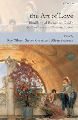 The Art of Love: Bimillennial Essays on Ovid's Ars Amatoria and Remedia Amoris - Gibson, Roy (Editor), and Green, Steven (Editor), and Sharrock, Alison (Editor)