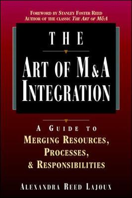 The Art of M&A Integration: A Guide to Merging Resources, Processes and Responsibilities - Lajoux, Alexandra Reed, and Reed-Lajoux, Alexandra
