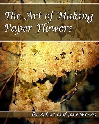 The Art Of Making Paper Flowers - Morris, Jane, and Morris, Robert