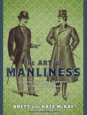 The Art of Manliness: Classic Skills and Manners for the Modern Man - McKay, Brett, and McKay, Kate, and McLaren, Todd (Narrator)