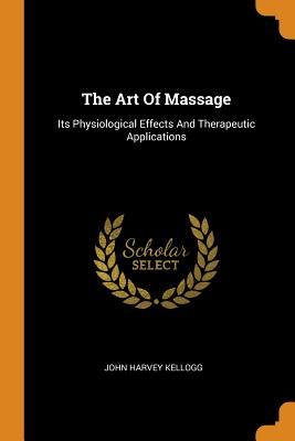 The Art of Massage: Its Physiological Effects and Therapeutic Applications - Kellogg, John Harvey