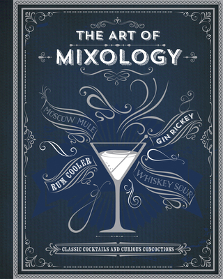 The Art of Mixology: Classic Cocktails and Curious Concoctions - Parragon Books (Editor)