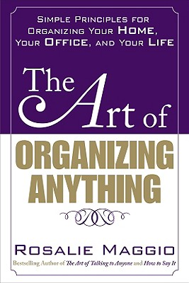 The Art of Organizing Anything: Simple Principles for Organizing Your Home, Your Office, and Your Life: Simple Principles for Organizing Your Home, Your Office, and Your Life - Maggio, Rosalie