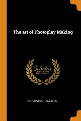 The Art of Photoplay Making - Freeburg, Victor Oscar