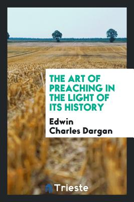 The Art of Preaching in the Light of Its History - Dargan, Edwin Charles
