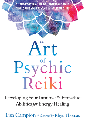 The Art of Psychic Reiki: Developing Your Intuitive and Empathic Abilities for Energy Healing - Campion, Lisa, and Thomas, Rhys (Foreword by)
