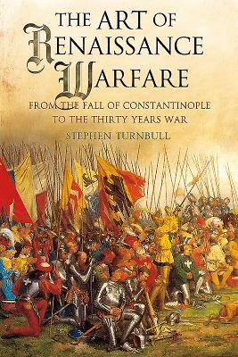 The Art of Renaissance Warfare: From the Fall of Constantinople to the Thirty Years War - Turnbull, Stephen