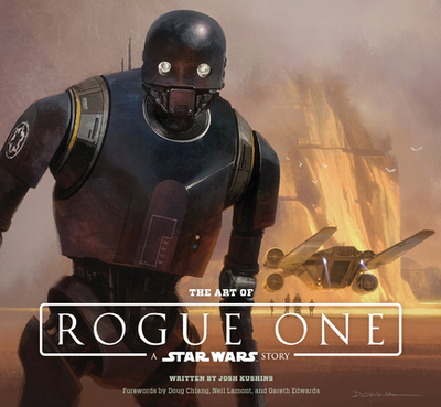 The Art of Rogue One: A Star Wars Story - Kushins, Josh, and Lucasfilm Ltd, and Chiang, Doug (Foreword by)