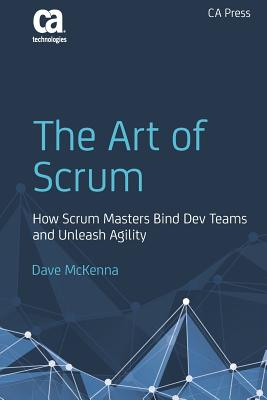 The Art of Scrum: How Scrum Masters Bind Dev Teams and Unleash Agility - McKenna, Dave