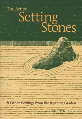 The Art of Setting Stones: And Other Writings from the Japanese Garden - Keane, Marc Peter