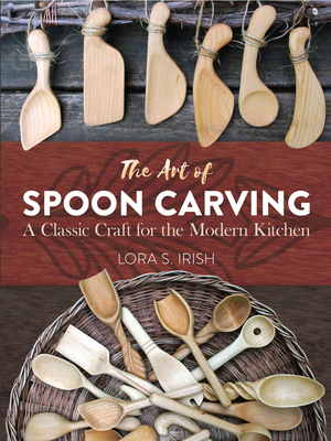 The Art of Spoon Carving: A Classic Craft for the Modern Kitchen - Irish, Lora Susan