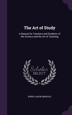 The Art of Study: A Manual for Teachers and Students of the Science and the Art of Teaching - Hinsdale, Burke Aaron