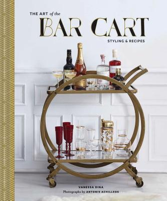 The Art of the Bar Cart: Styling & Recipes (Book about Booze, Gift for Dads, Mixology Book) - Dina, Vanessa, and Achilleos, Antonis (Photographer), and Conway, Ashley Rose (Text by)