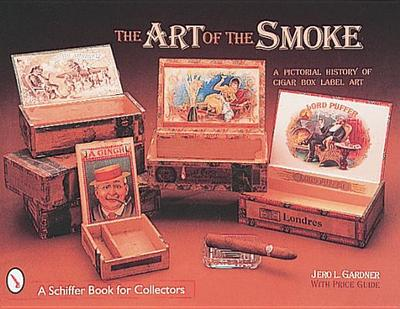 The Art of the Smoke: A Pictorial History of Cigar Box Labels - Gardner, Jero L