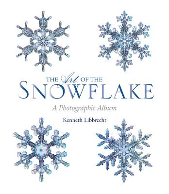 The Art of the Snowflake: A Photographic Album - Libbrecht, Kenneth George