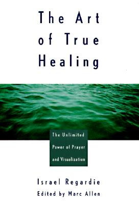The Art of True Healing: Prayer and the Law of Attraction Classic Wisdom Collection - Regardie, Israel, and Allen, Mark, PH.D., and Allen, Marc (Editor)