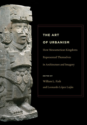 The Art of Urbanism: How Mesoamerican Kingdoms Represented Themselves in Architecture and Imagery - Fash, William L (Editor), and Lopez Lujan, Leonardo (Editor), and Bey, George J (Contributions by)