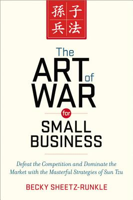 The Art of War for Small Business: Defeat the Competition and Dominate the Market with the Masterful Strategies of Sun Tzu - Sheetz-Runkle, Becky