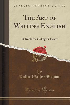 The Art of Writing English: A Book for College Classes (Classic Reprint) - Brown, Rollo Walter