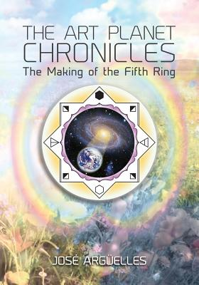 The Art Planet Chronicles: The Making of the Fifth Ring - Arguelles, Jose, and Wyatt, Jacob (Cover design by)