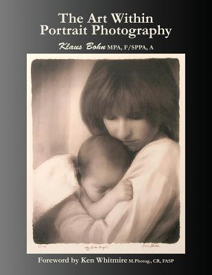 The Art Within Portrait Photography: A Master Photographer's Revealing and Enlightening Look at Portraiture - Bohn, Klaus