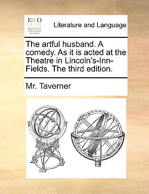 The Artful Husband. a Comedy. as It Is Acted at the Theatre in Lincoln's-Inn-Fields. the Third Edition. - Taverner, MR