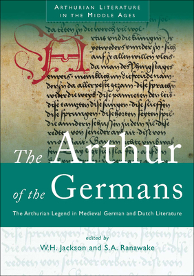 The Arthur of the Germans: The Arthurian Legend in Medieval German and Dutch Literature - Jackson, Harry (Other adaptation by), and Ranawake, Silvia (Other adaptation by)