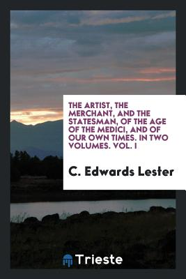 The Artist, the Merchant, and the Statesman, of the Age of the Medici, and of Our Own Times. in Two Volumes. Vol. I - Lester, C Edwards