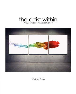 The Artist Within: A Guide to Becoming Creatively Fit - Ferre, Whitney