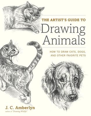 The Artist's Guide to Drawing Animals: How to Draw Cats, Dogs, and Other Favorite Pets - Amberlyn, J C