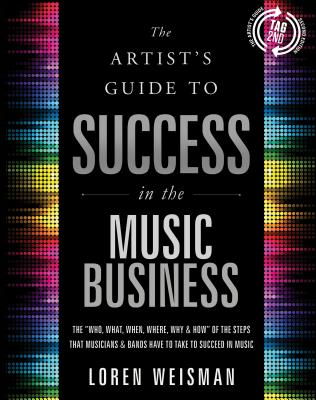"The Artist's Guide to Success in the Music Business: The ""Who, What, When, Where & How"" of the Steps That Musicians & Bands Have to Take to Succeed in Music - Weisman, Loren"