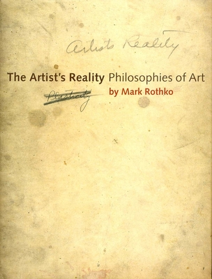 The Artist's Reality: Philosophies of Art - Rothko, Mark, and Rothko, Christopher (Editor), and Rothko, Kate Prizel (Contributions by)