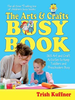 The Arts & Crafts Busy Book: 365 Art and Craft Activities to Keep Toddlers and Preschoolers Busy - Kuffner, Trish, and Lansky, Bruce (Editor)