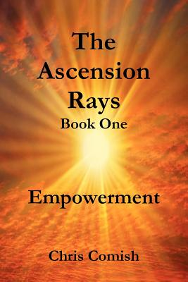 The Ascension Rays, Book One: Empowerment - Comish, Chris