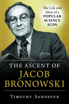 The Ascent of Jacob Bronowski: The Life and Ideas of a Popular Science Icon - Sandefur, Timothy