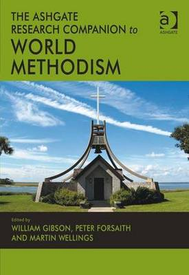 The Ashgate Research Companion on World Methodism. Edited by William Gibson, Peter Forsaith, Martin Wellings - Gibson, William, Dr. (Editor), and Forsaith, Peter (Editor), and Wellings, Martin (Editor)
