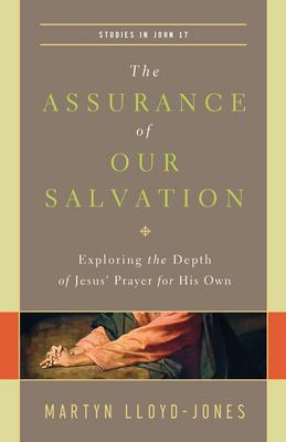 The Assurance of Our Salvation (Studies in John 17): Exploring the Depth of Jesus' Prayer for His Own - Lloyd-Jones, Martyn